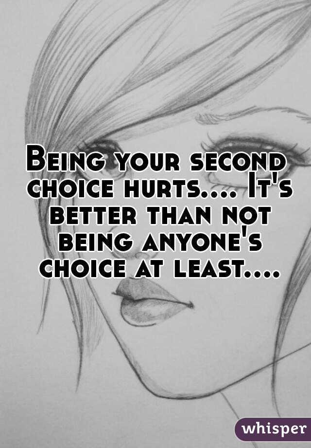 Being your second choice hurts.... It's better than not being anyone's choice at least....