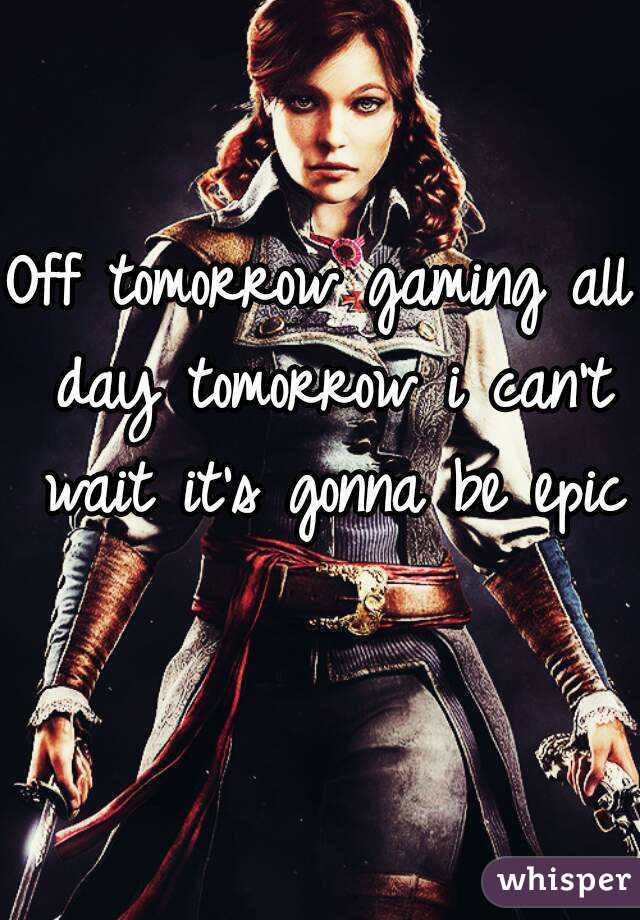 Off tomorrow gaming all day tomorrow i can't wait it's gonna be epic