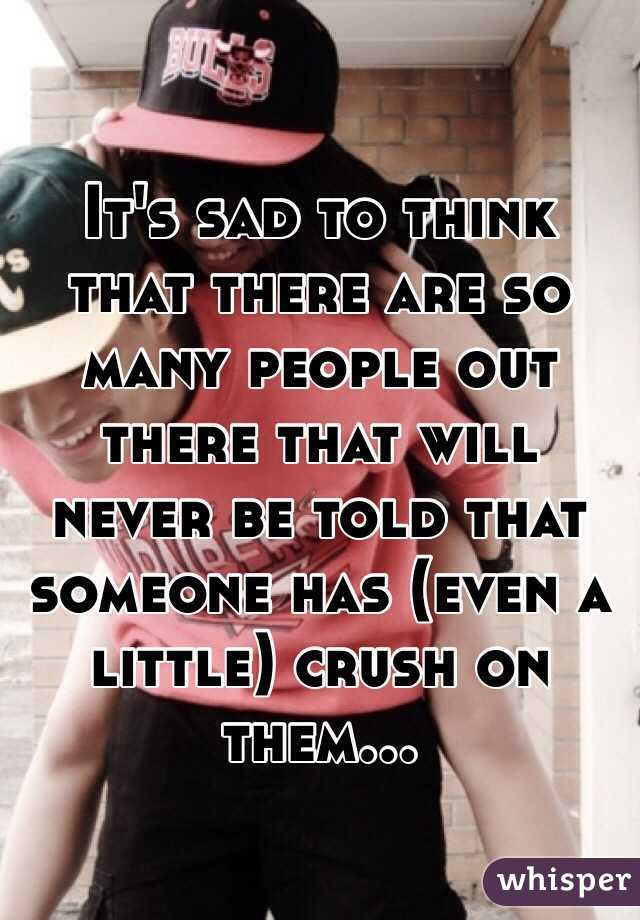 It's sad to think that there are so many people out there that will never be told that someone has (even a little) crush on them...