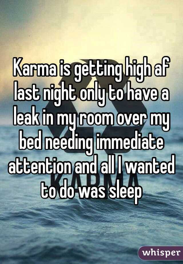 Karma is getting high af last night only to have a leak in my room over my bed needing immediate attention and all I wanted to do was sleep