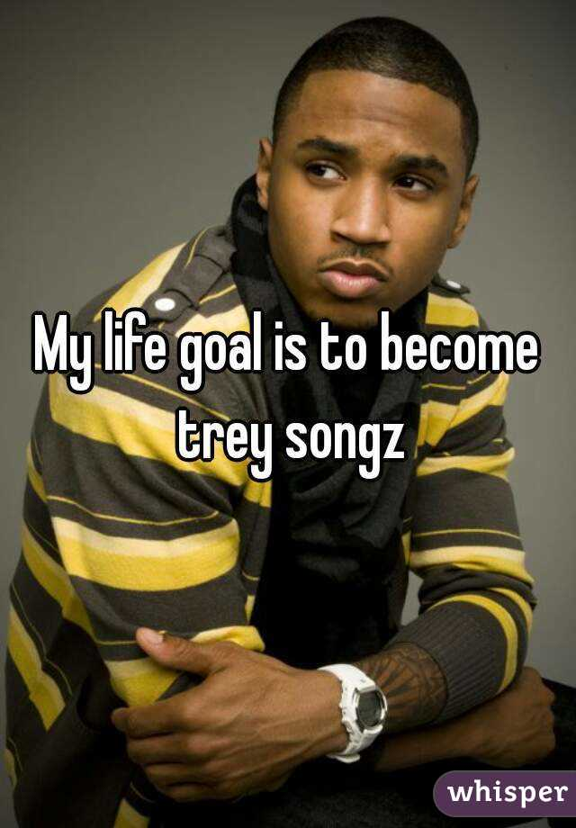 My life goal is to become trey songz