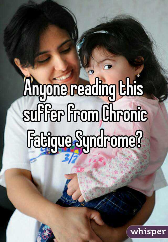 Anyone reading this suffer from Chronic Fatigue Syndrome?