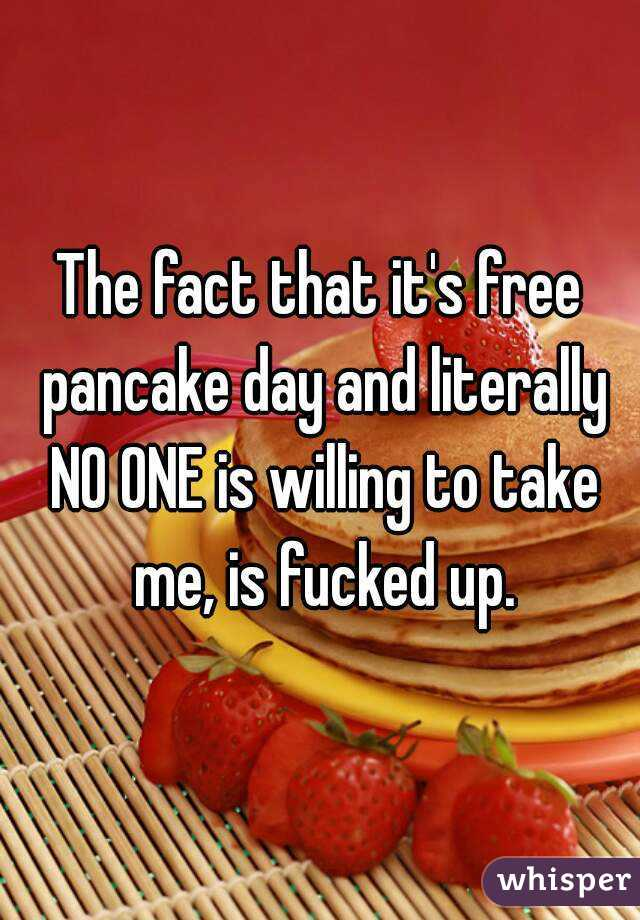 The fact that it's free pancake day and literally NO ONE is willing to take me, is fucked up.