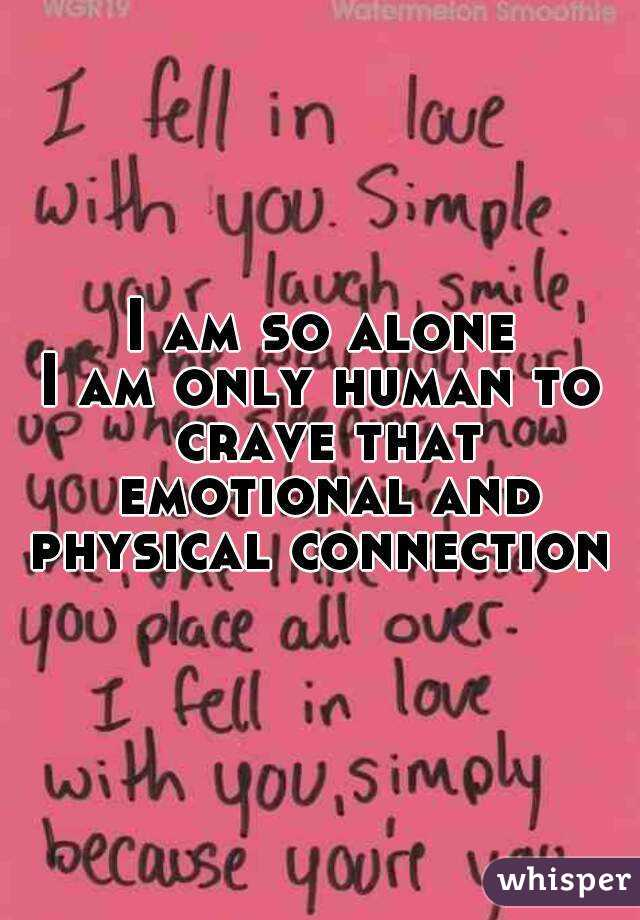 I am so alone I am only human to crave that emotional and physical connection