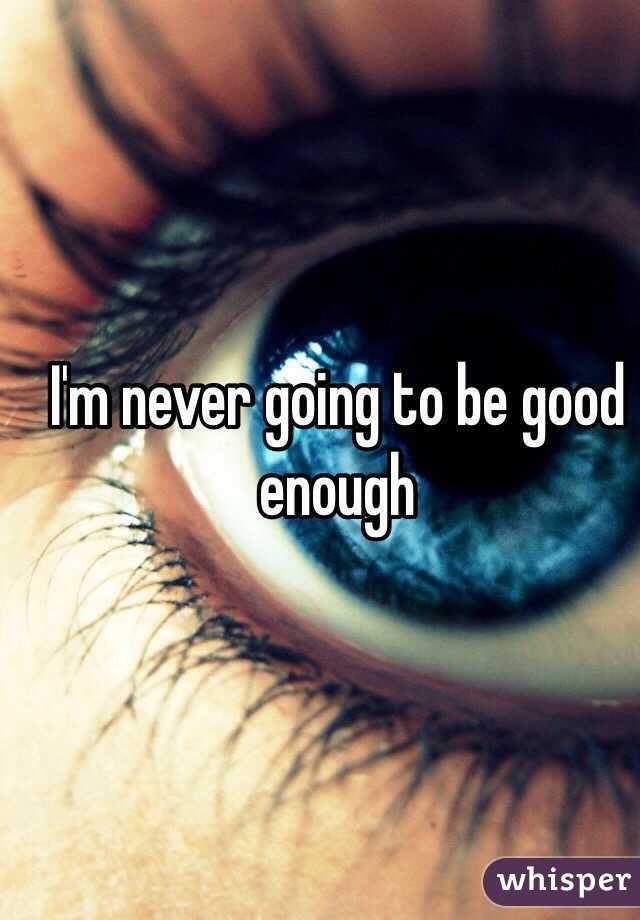 I'm never going to be good enough