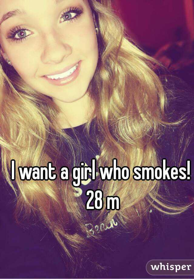 I want a girl who smokes! 28 m