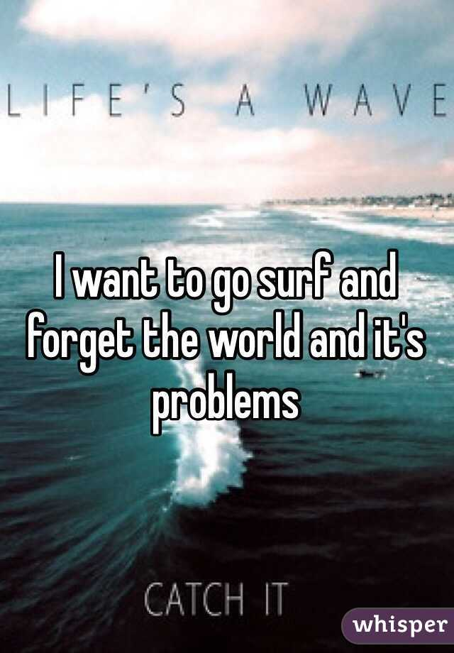 I want to go surf and forget the world and it's problems