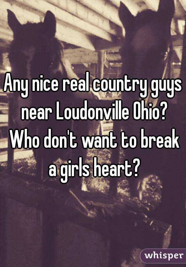 Any nice real country guys near Loudonville Ohio? Who don't want to break a girls heart?