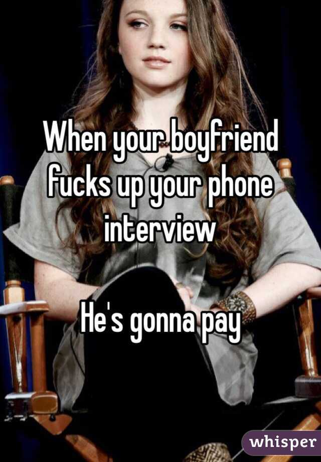 When your boyfriend fucks up your phone interview  He's gonna pay