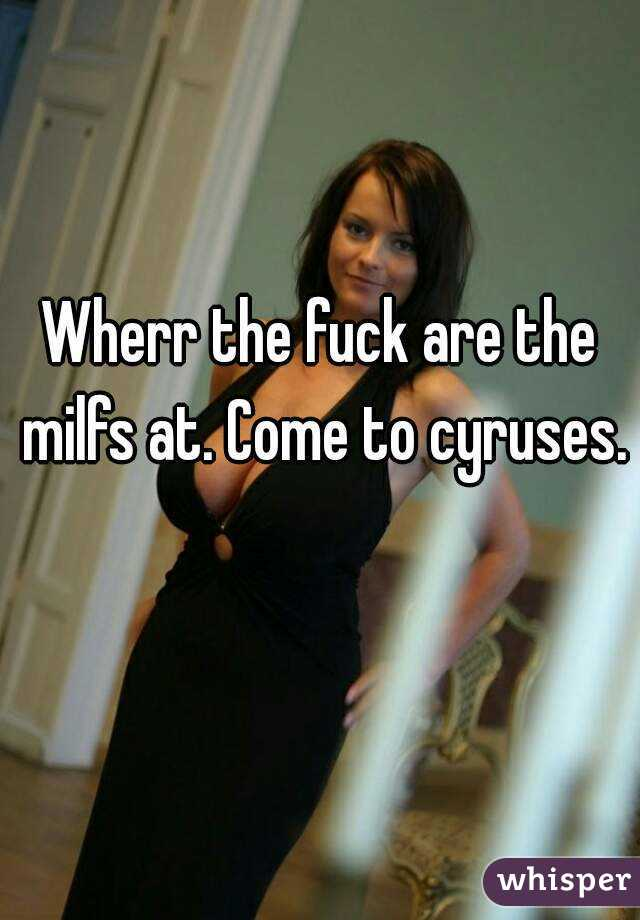 Wherr the fuck are the milfs at. Come to cyruses.
