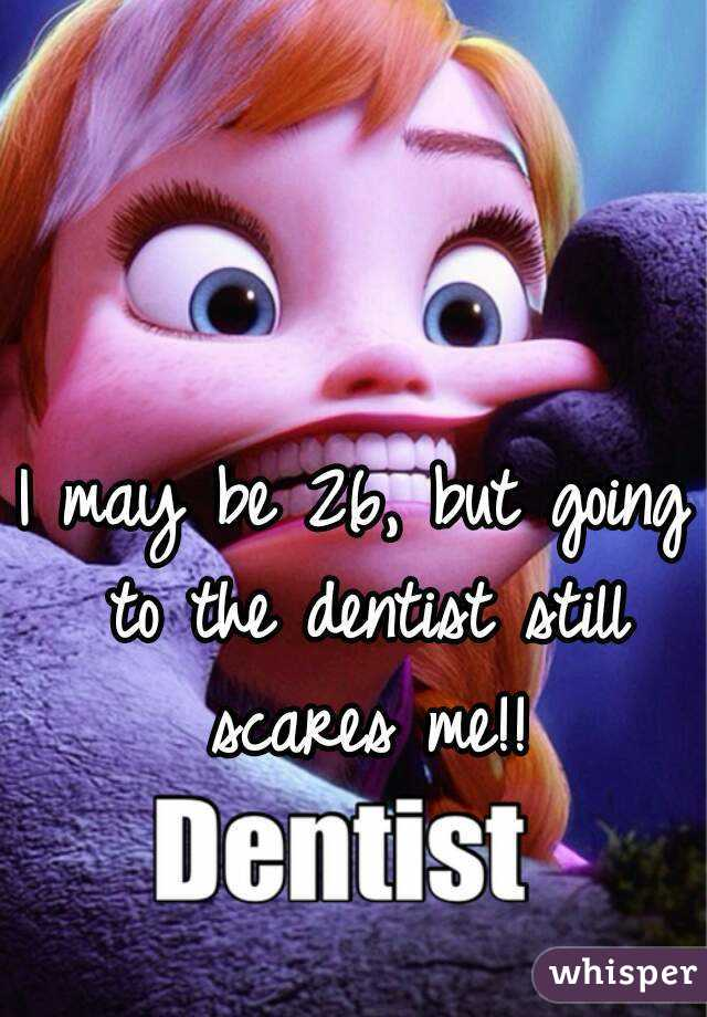 I may be 26, but going to the dentist still scares me!!