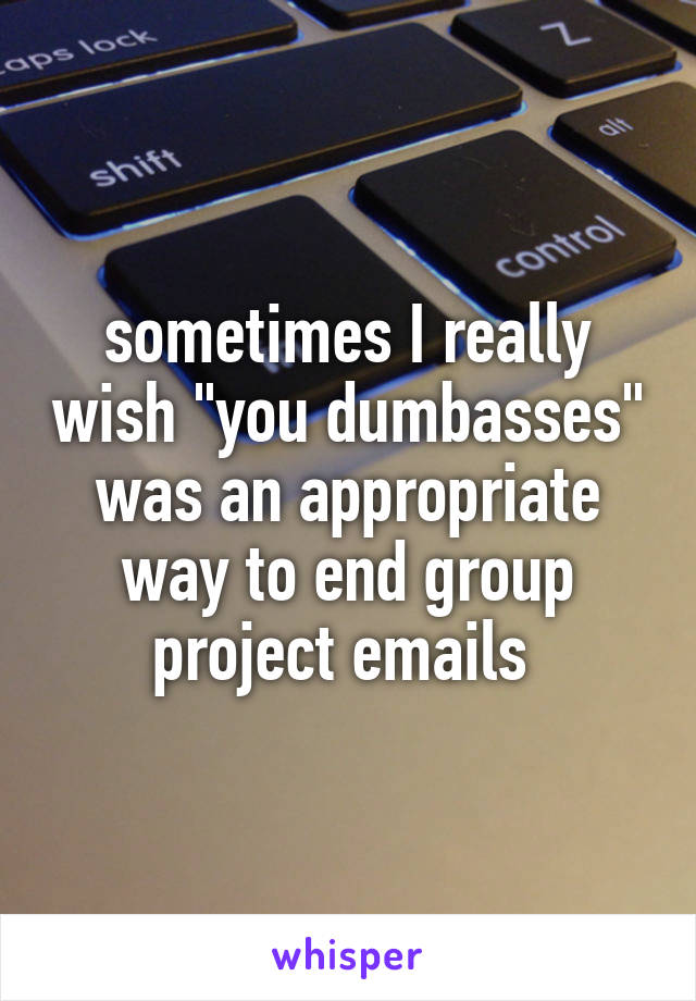 """sometimes I really wish """"you dumbasses"""" was an appropriate way to end group project emails"""