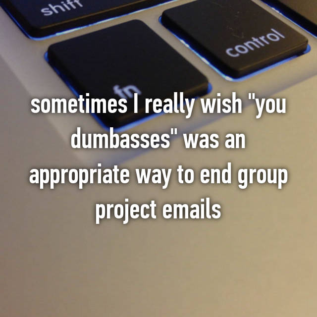 "sometimes I really wish ""you dumbasses"" was an appropriate way to end group project emails"