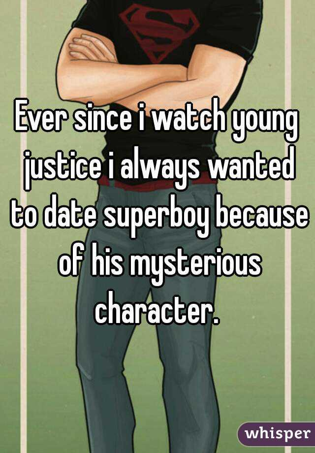 Ever since i watch young justice i always wanted to date superboy because of his mysterious character.