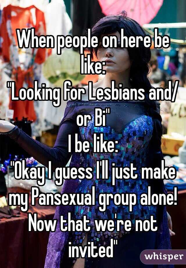 """When people on here be like: """"Looking for Lesbians and/or Bi"""" I be like: """"Okay I guess I'll just make my Pansexual group alone! Now that we're not invited"""""""