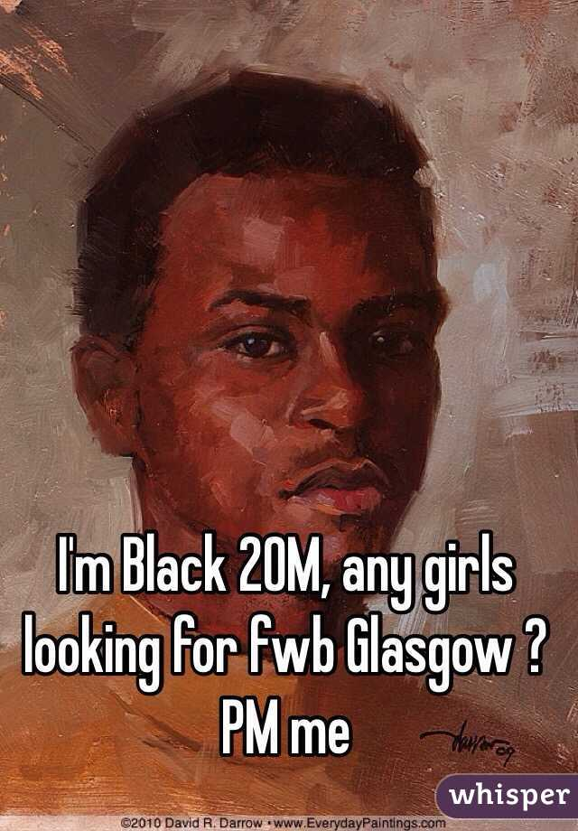 I'm Black 20M, any girls looking for fwb Glasgow ? PM me