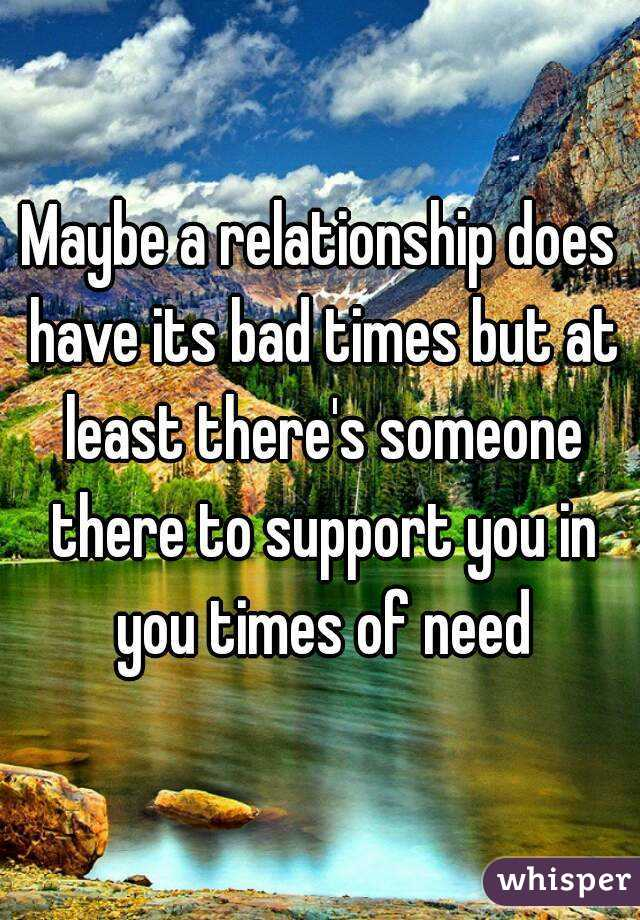 Maybe a relationship does have its bad times but at least there's someone there to support you in you times of need