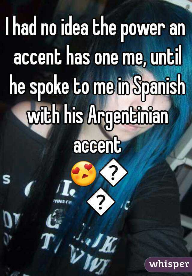 I had no idea the power an accent has one me, until he spoke to me in Spanish with his Argentinian accent 😍😘😍