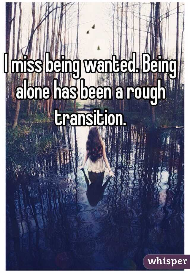 I miss being wanted. Being alone has been a rough transition.