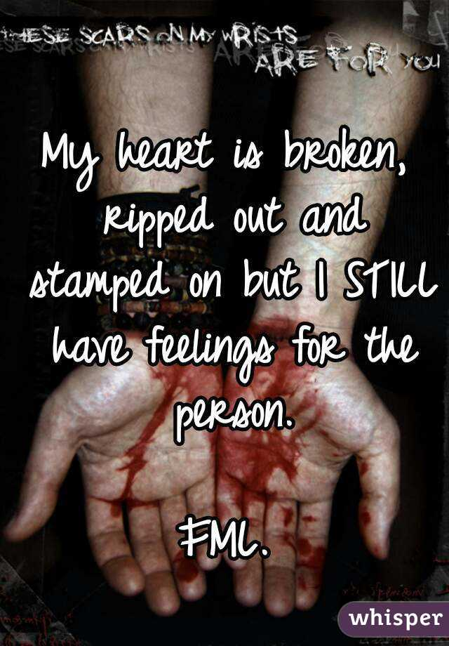 My heart is broken, ripped out and stamped on but I STILL have feelings for the person.  FML.