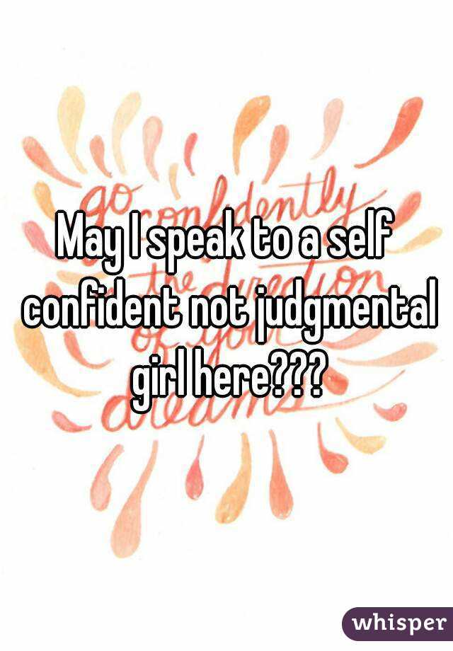 May I speak to a self confident not judgmental girl here???