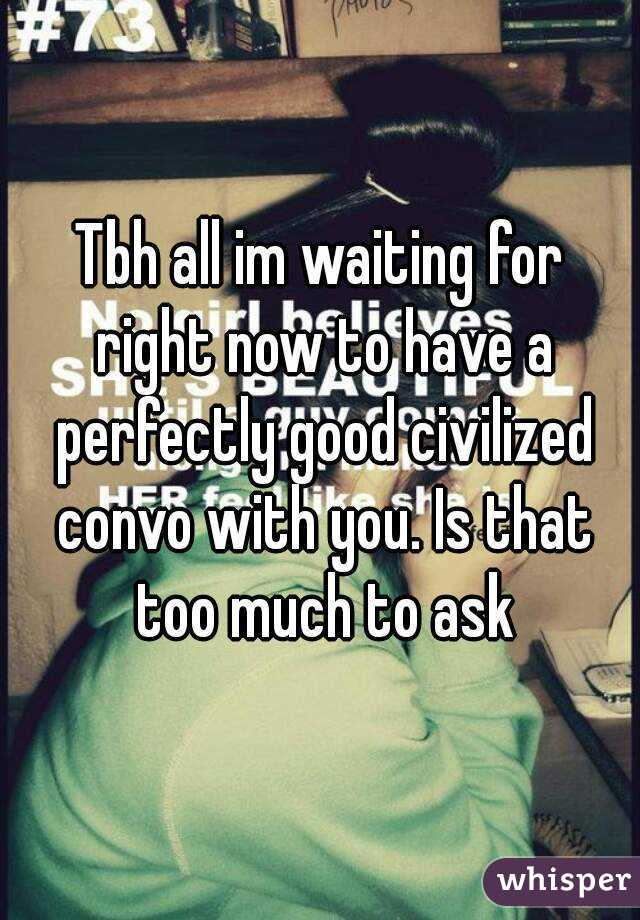 Tbh all im waiting for right now to have a perfectly good civilized convo with you. Is that too much to ask