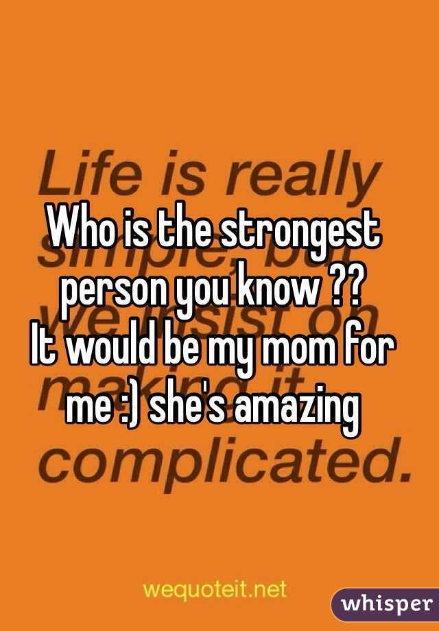 Who is the strongest person you know ??  It would be my mom for me :) she's amazing