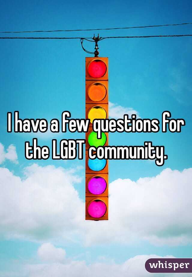 I have a few questions for the LGBT community.