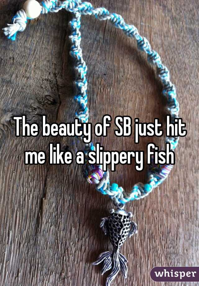 The beauty of SB just hit me like a slippery fish