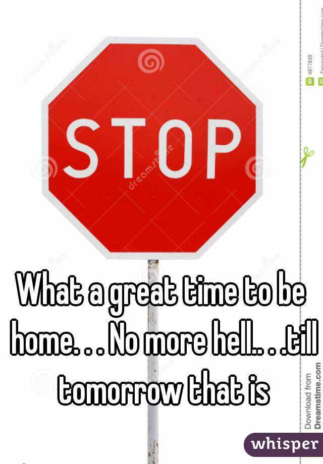 What a great time to be home. . . No more hell.. . .till tomorrow that is