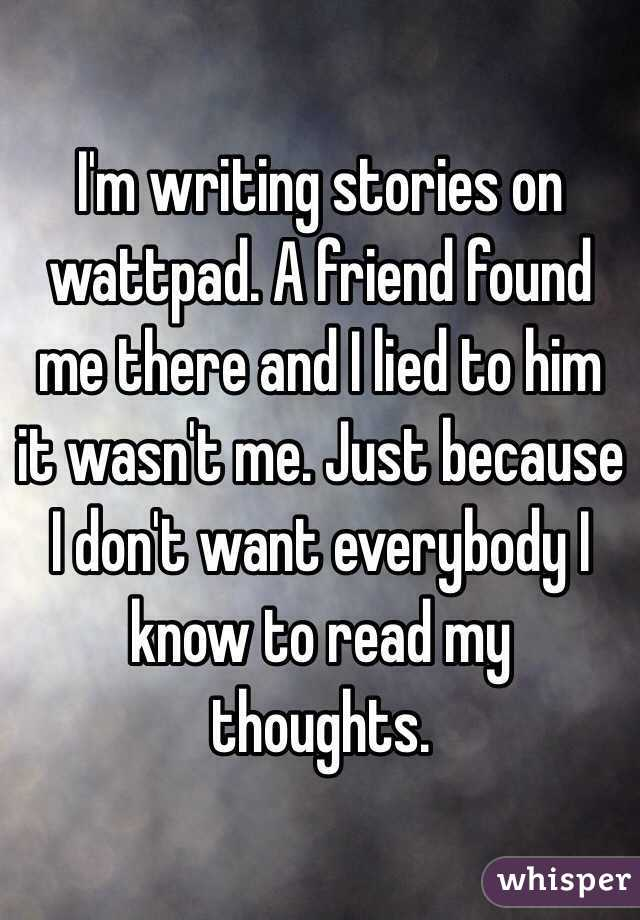I'm writing stories on wattpad. A friend found me there and I lied to him it wasn't me. Just because I don't want everybody I know to read my thoughts.