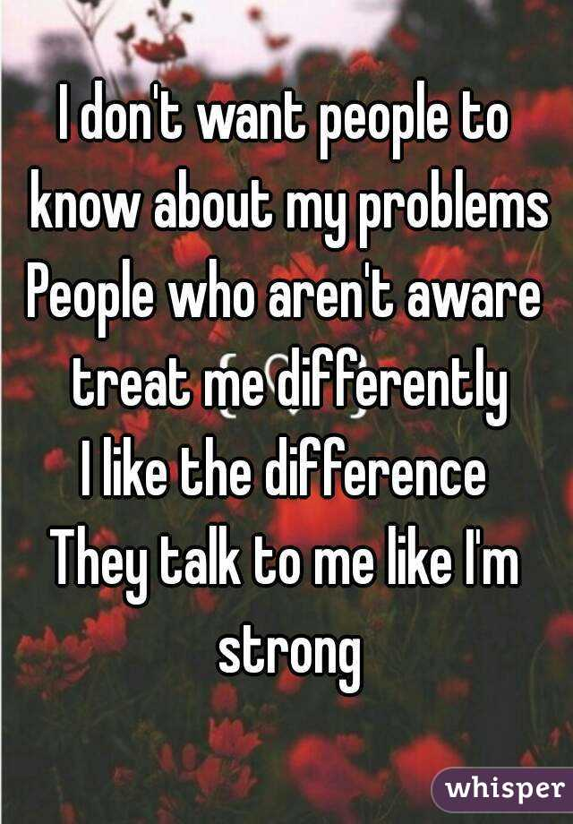 I don't want people to know about my problems People who aren't aware treat me differently I like the difference They talk to me like I'm strong