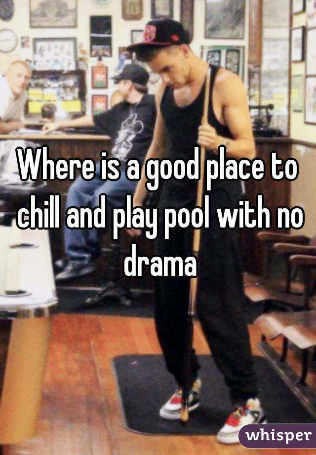Where is a good place to chill and play pool with no drama