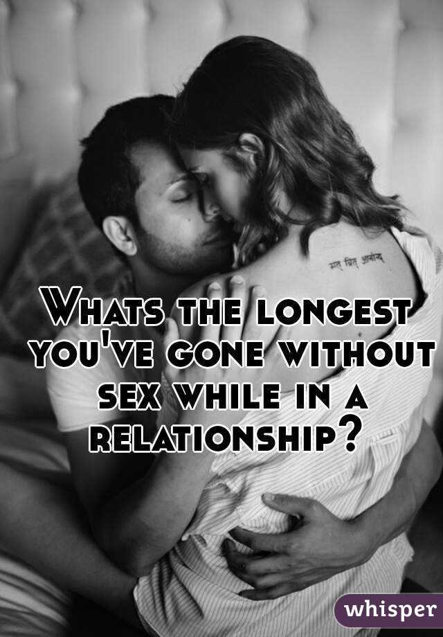Whats the longest you've gone without sex while in a relationship?