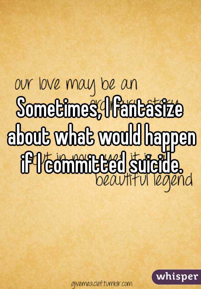 Sometimes, I fantasize about what would happen if I committed suicide.