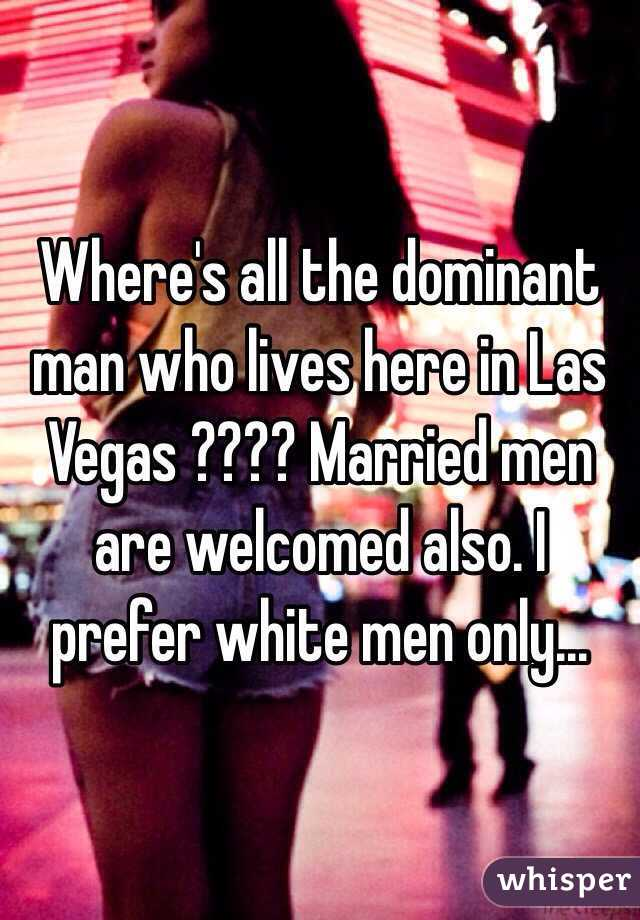 Where's all the dominant man who lives here in Las Vegas ???? Married men are welcomed also. I prefer white men only...