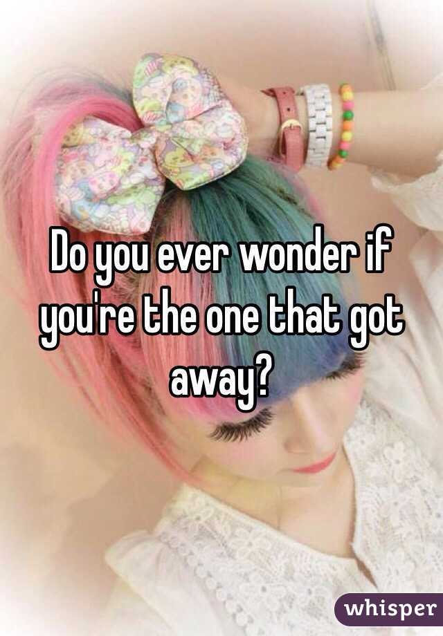 Do you ever wonder if you're the one that got away?