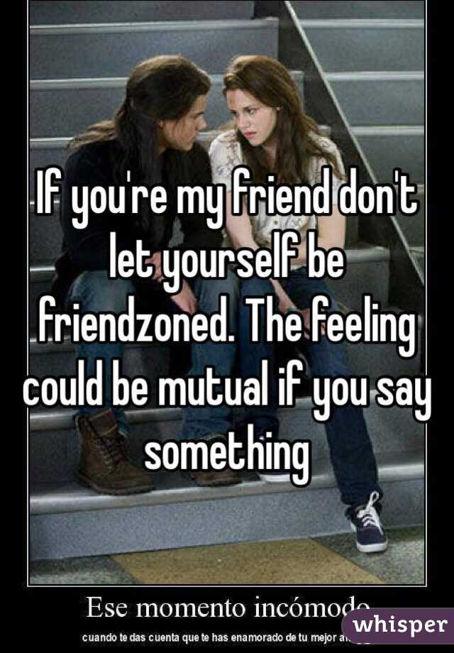 If you're my friend don't let yourself be friendzoned. The feeling could be mutual if you say something