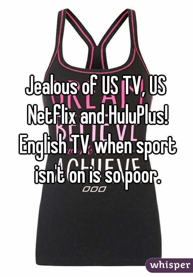 Jealous of US TV, US Netflix and HuluPlus! English TV when sport isn't on is so poor.