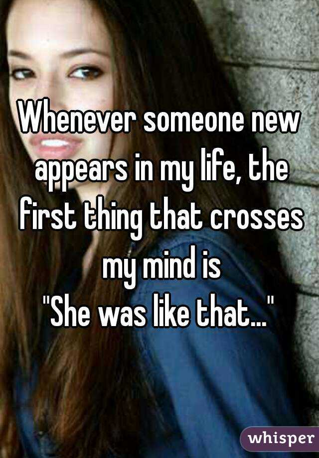 """Whenever someone new appears in my life, the first thing that crosses my mind is """"She was like that..."""""""