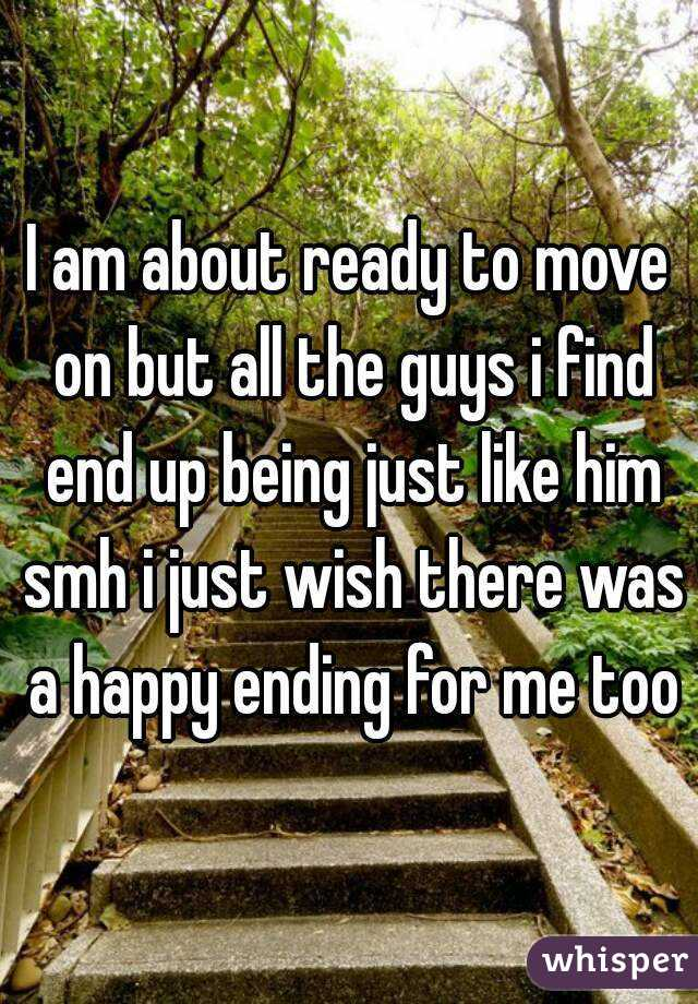 I am about ready to move on but all the guys i find end up being just like him smh i just wish there was a happy ending for me too