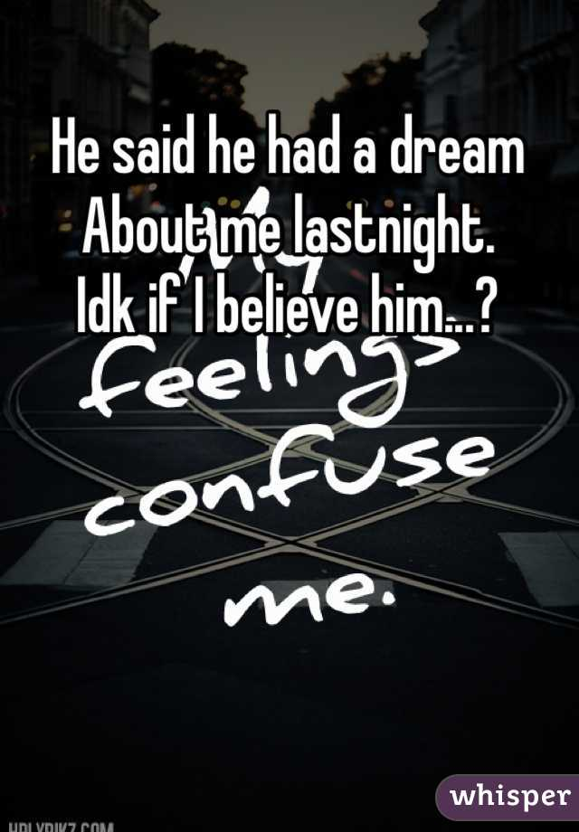He said he had a dream  About me lastnight. Idk if I believe him...?