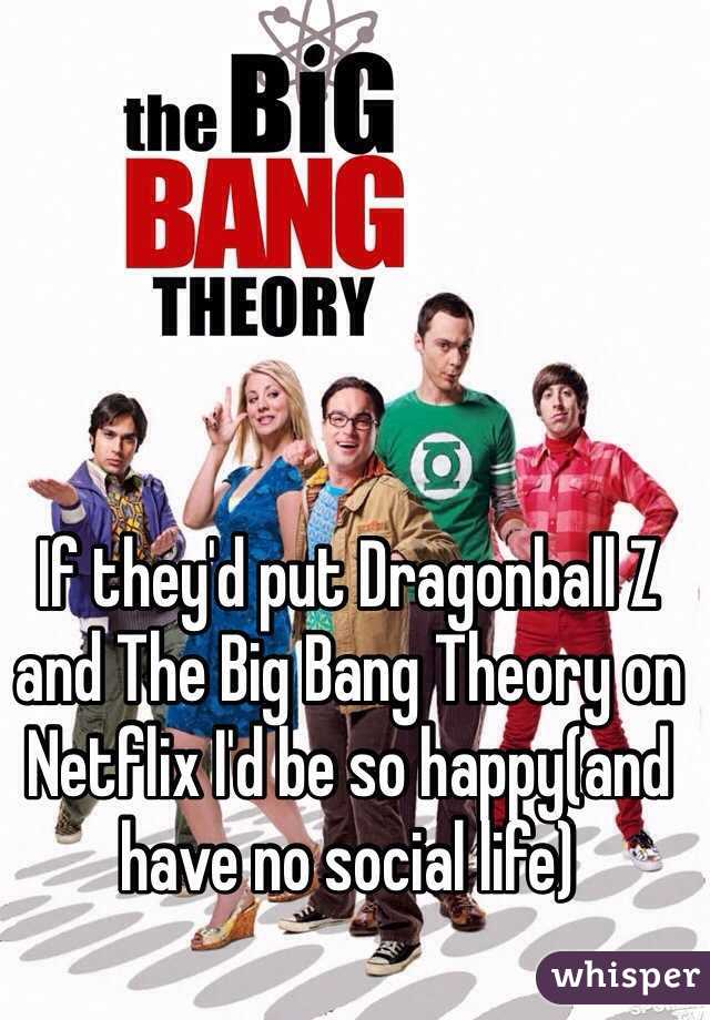 if they d put dragonball z and the big bang theory on netflix i d be