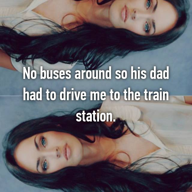 No buses around so his dad had to drive me to the train station.