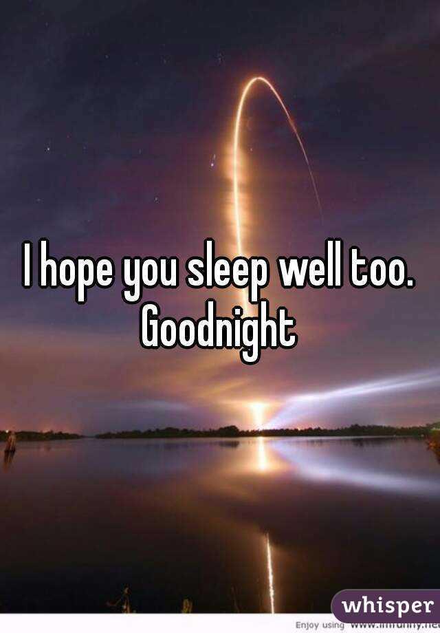 i hope you sleep well too goodnight