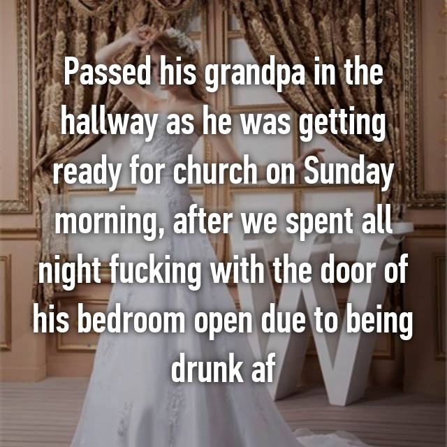Passed his grandpa in the hallway as he was getting ready for church on Sunday morning, after we spent all night fucking with the door of his bedroom open due to being drunk af
