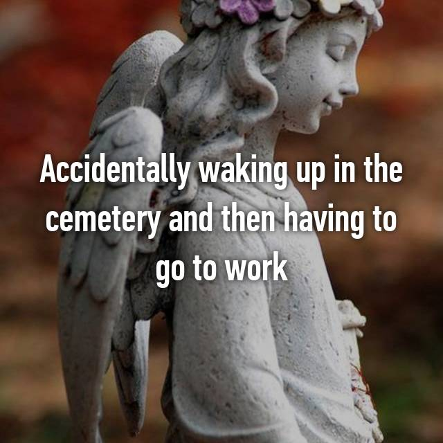 Accidentally waking up in the cemetery and then having to go to work