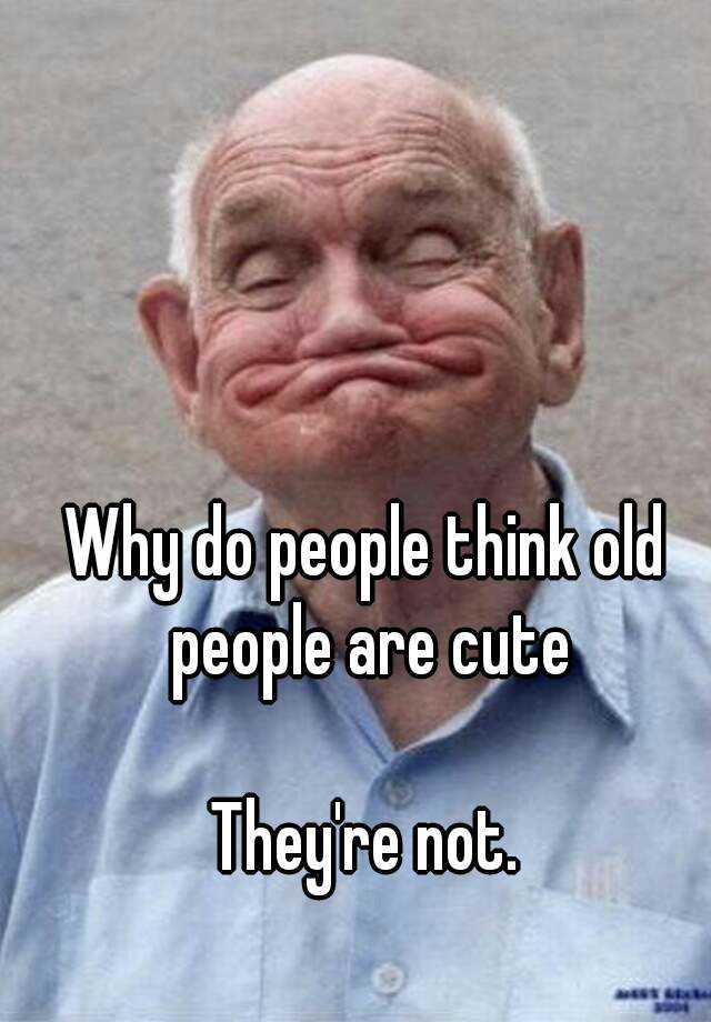 Image of: Calm Reply Whisper Why Do People Think Old People Are Cute Theyre Not