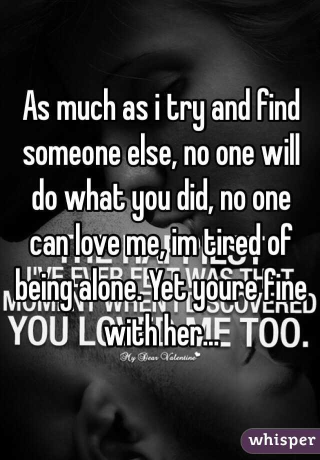 As much as i try and find someone else, no one will do what you did,