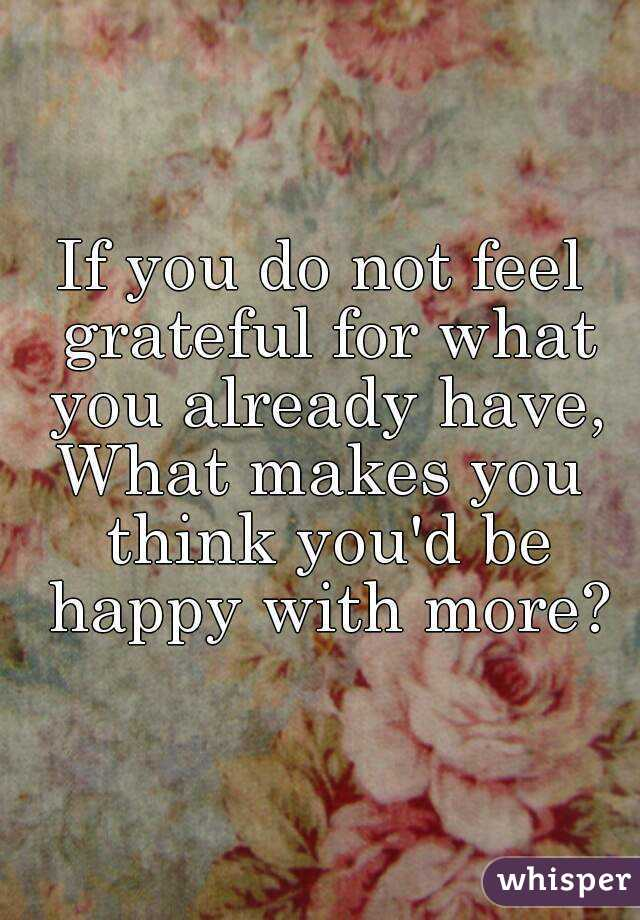 If you do not feel grateful for what you already have, What makes you think you'd be happy with more?